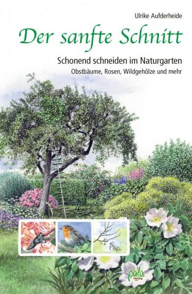 Der sanfte Schnitt - Schonend schneiden im Naturgarten: Obstbäume, Rosen, Wildgehölze und mehr